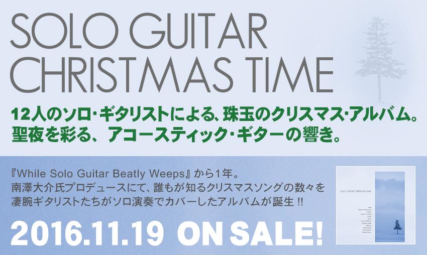 SOLO GUITER CHRISTMAS TIME 12人のソロ・ギタリストによる、珠玉のクリスマス・アルバム。                      聖夜を彩る、アコースティック・ギターの響き。2016.11.19 ON SALE!