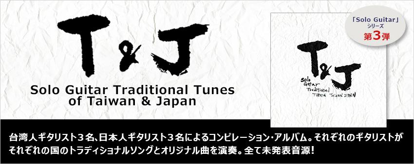 「T&J」 – Solo Guitar Traditional Tunes of Taiwan & Japan – 台湾人ギタリスト3名、日本人ギタリスト3名によるコンピレーション・アルバム。 それぞれのギタリストがそれぞれの国のトラディショナルソングとオリジナル曲を演奏。